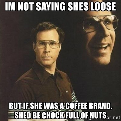 will ferrell - im not saying shes loose but if she was a coffee brand, shed be chock full of nuts