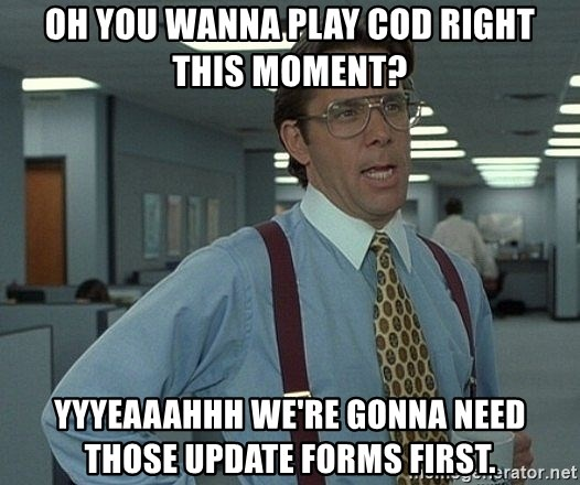 Bill Lumbergh - Oh you wanna play COD right this moment? Yyyeaaahhh we're gonna need those update forms first.