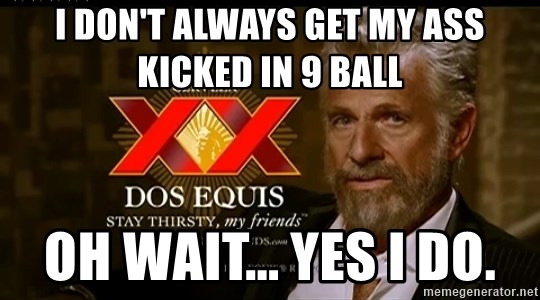 Dos Equis Man - I don't always get my ass kicked in 9 Ball Oh wait... Yes I do.