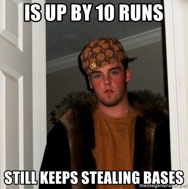 Scumbag Steve - is up by 10 runs still keeps stealing bases