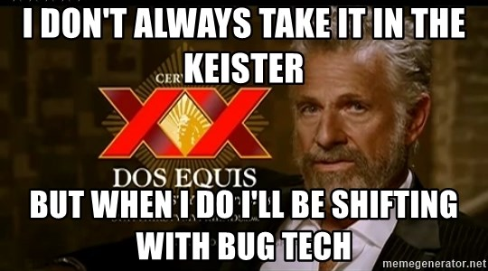 Dos Equis Man - I don't always take it in the Keister But when I do I'll be shifting with Bug Tech