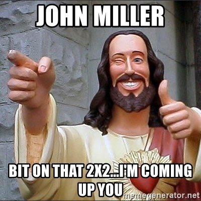 jesus says - John Miller Bit on that 2x2...I'm coming up you