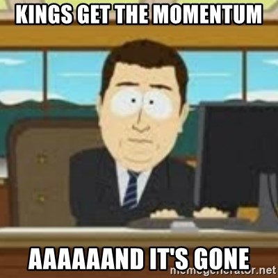 and now its gone - Kings get the momentum  Aaaaaand it's gone