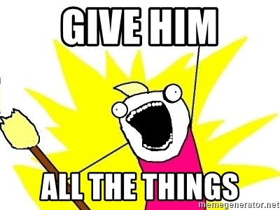 X ALL THE THINGS - Give him all the things