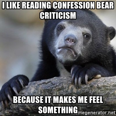 Confession Bear - I like reading confession bear criticism  because it makes me feel something