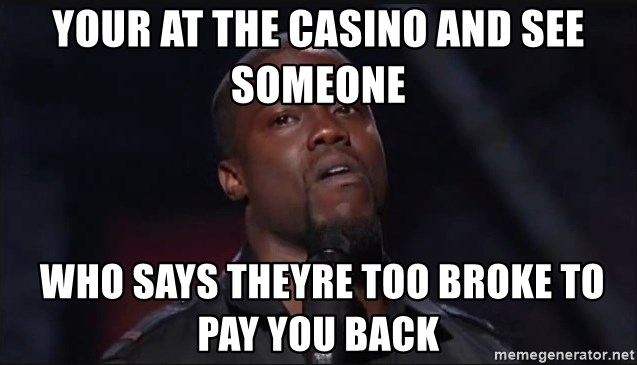 Kevin Hart Face - your at the casino and see someone  who says theyre too broke to pay you back
