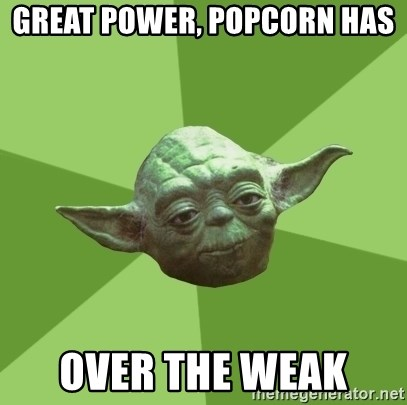 Advice Yoda Gives - Great power, popcorn has  Over the weak