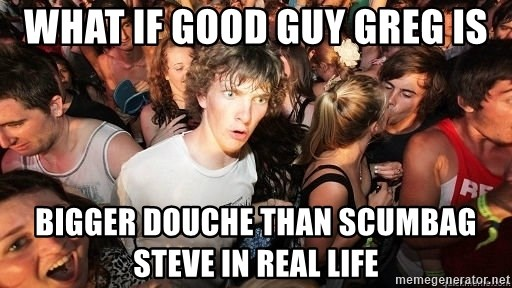 Sudden Realization Ralph - what if good guy greg is bigger douche than scumbag steve in real life