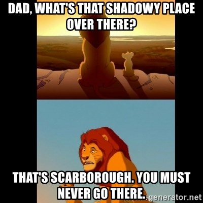 Lion King Shadowy Place - Dad, what's that shadowy place over there? That's Scarborough. You must never go there.