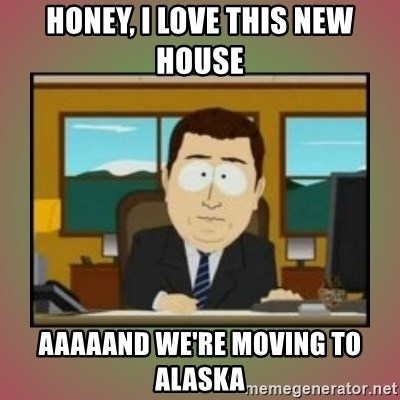 aaaand its gone - honey, i love this new house aaaaand we're moving to alaska