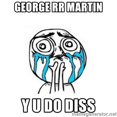 George rr Martin Y u do diss - Crying face | Meme Generator
