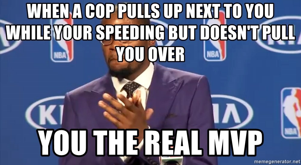 KD you the real mvp f - when a cop pulls up next to you while your speeding but doesn't pull you over you the real mvp