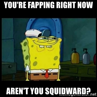 Don't you, Squidward? - You're fapping right now aren't you squidward?