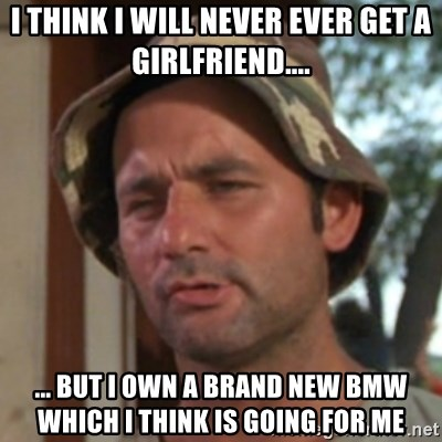 Carl Spackler - i think i will never ever get a Girlfriend.... ... but i own a brand new BMW which i think is going for me