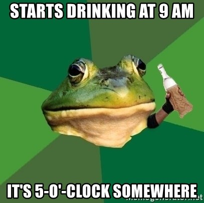 Foul Bachelor Frog (Alcoholic Anon) - starts drinking at 9 am it's 5-o'-clock somewhere