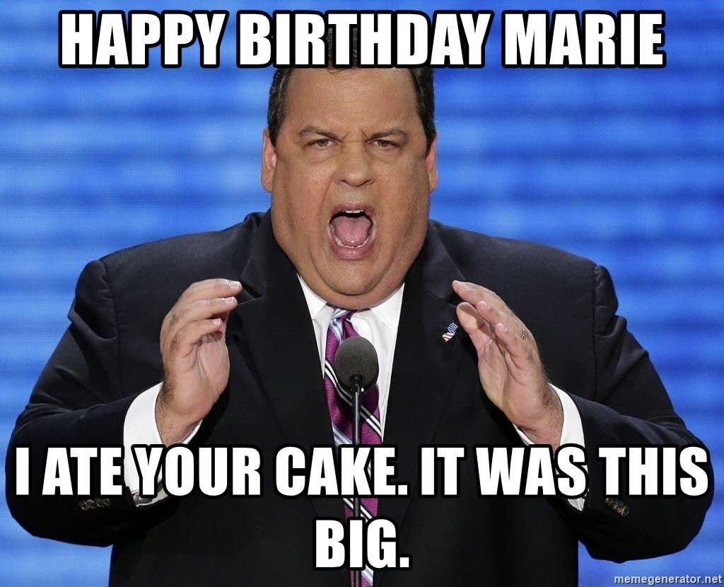 Hungry Chris Christie - happy birthday marie I ate your cake. It was this big.