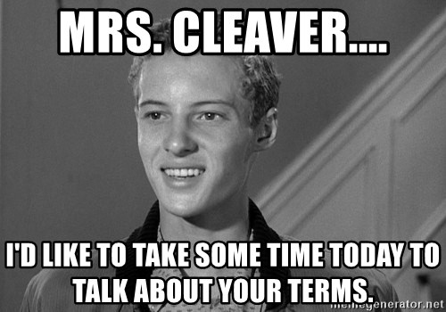 Eddie Haskell - Mrs. Cleaver.... I'd like to take some time today to talk about your terms.