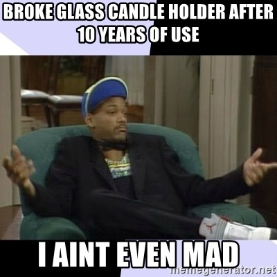 I Aint Even Mad Will - Broke glass candle holder after 10 years of use I aint even mad