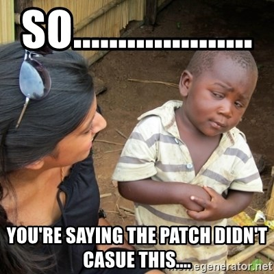 Skeptical 3rd World Kid - so.................... you're saying the patch didn't casue this....