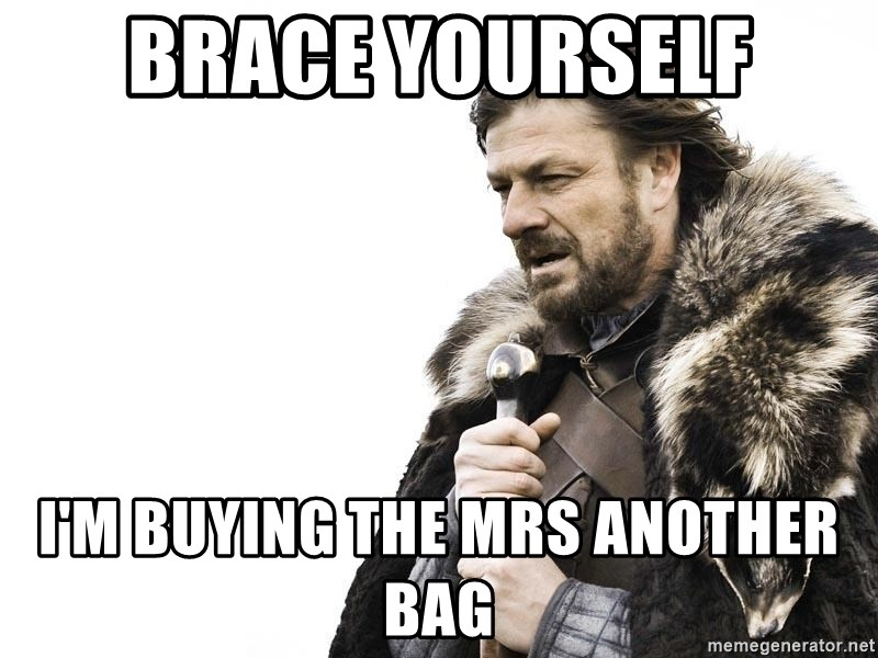 Winter is Coming - Brace yourself i'm buying the mrs another bag