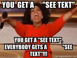 "giving oprah - You  get a      ""See Text"" You get a ""See text"", everybody gets a               ""See text""!!!"