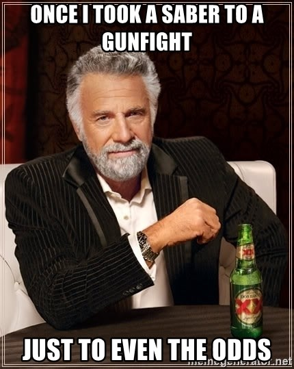 The Most Interesting Man In The World - Once I took a Saber to a gunfight Just to even the odds