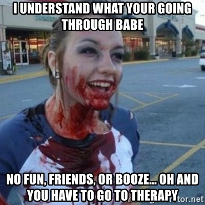 Scary Nympho - i understand what your going through babe no fun, friends, or booze... oh and you have to go to therapy