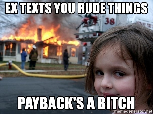 Disaster Girl - Ex texts you rude things Payback's a bitch