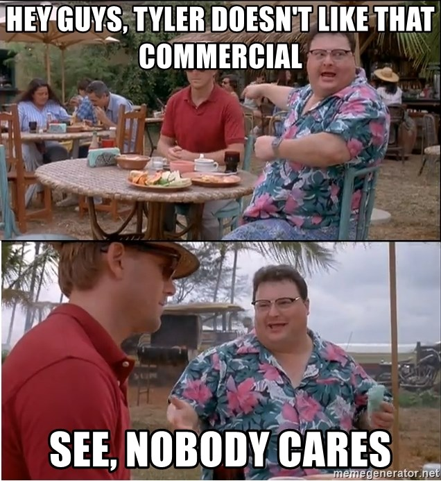 See? Nobody Cares - Hey guys, tyler doesn't like that commercial see, nobody cares