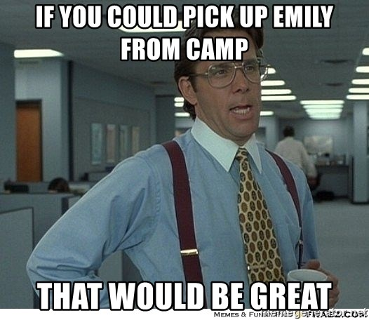 That would be great - if you could pick up emily from camp that would be great