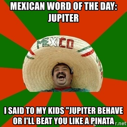 """Successful Mexican - MEXICAN WORD OF THE DAY: JUPITER I SAID TO MY KIDS """"JUPITER BEHAVE OR I'LL BEAT YOU LIKE A PINATA"""