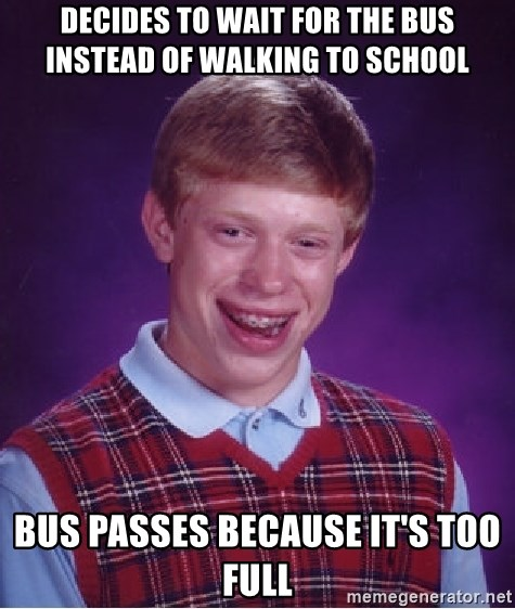 Bad Luck Brian - Decides to wait for the bus instead of walking to school bus Passes because it's too full