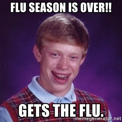 Bad Luck Brian - Flu season is over!! Gets the flu.