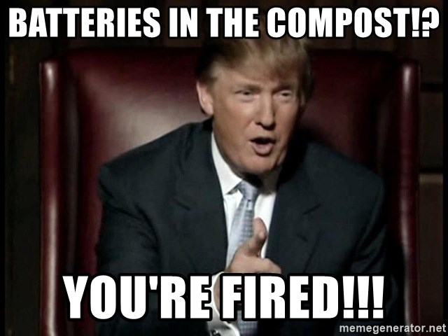 Donald Trump - Batteries in the Compost!? You're Fired!!!