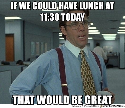 That would be great - If we could have lunch at 11:30 today That would be great