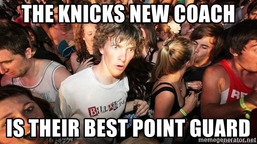 Sudden Realization Ralph - the knicks new coach is their best point guard
