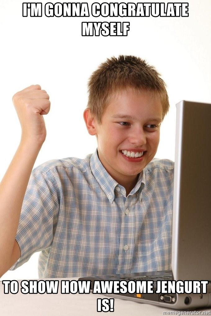 First Day on the internet kid - I'm gonna congratulate myself To show how awesome jengurt is!