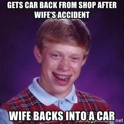 Bad Luck Brian - Gets car back from shop after wife's accident wife backs into a car