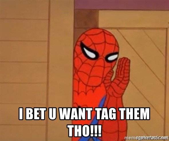 Psst spiderman -  I BET U WANT TAG THEM THO!!!
