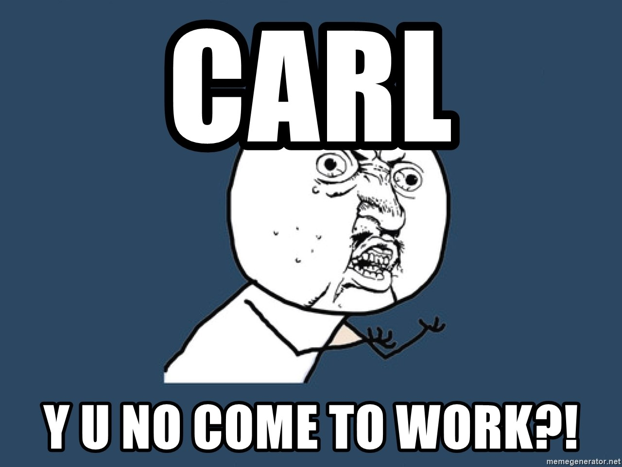 Y U No - Carl y u no come to work?!