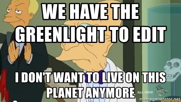 dr farnsworth - we have the greenlight to edit                  i don't want to live on this planet anymore