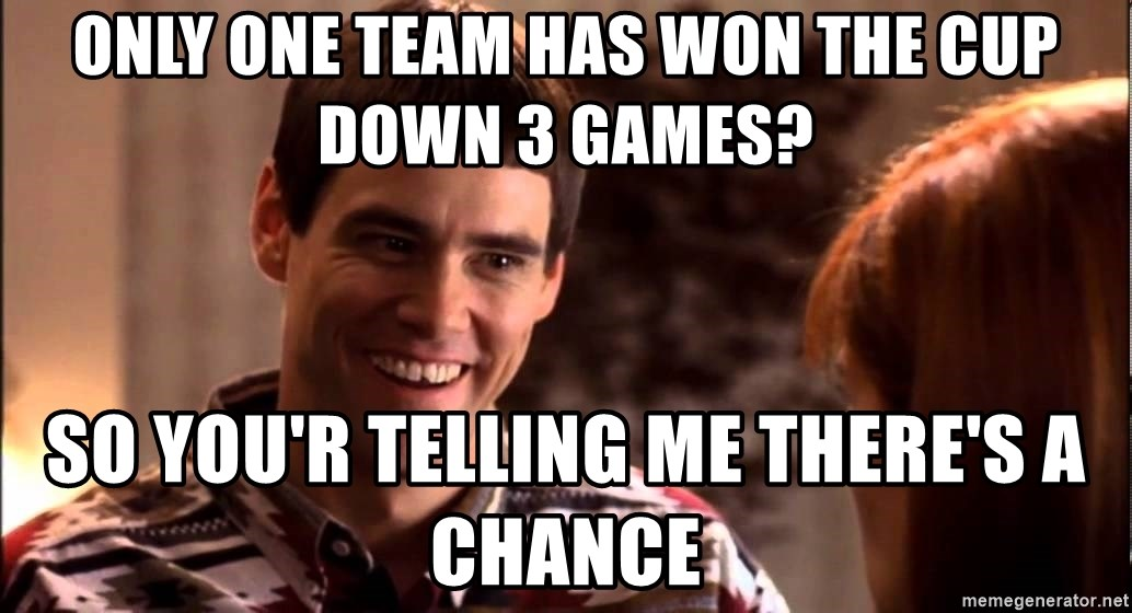 LLOYD CHRISTMAS There's a chance? - only one team has won the cup down 3 games? so you'r telling me there's a chance