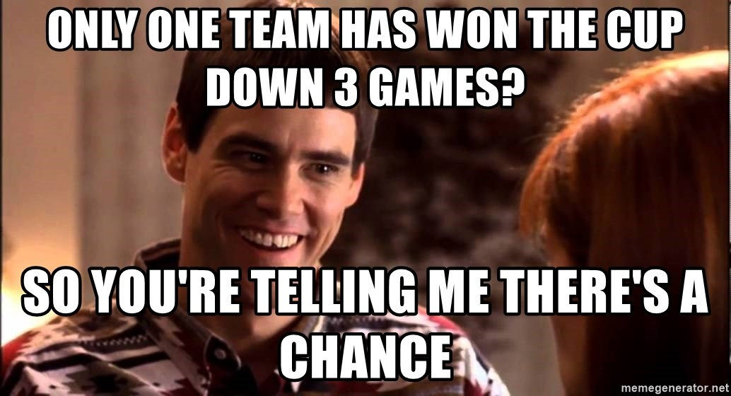 LLOYD CHRISTMAS There's a chance? - only one team has won the cup down 3 games? so you're telling me there's a chance
