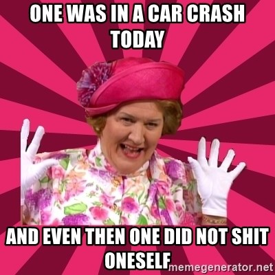 Hyacinth Bucket - one was in a car crash today and even then one did not shit oneself