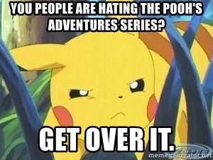 Unimpressed Pikachu - You people are hating the Pooh's Adventures series? get over it.