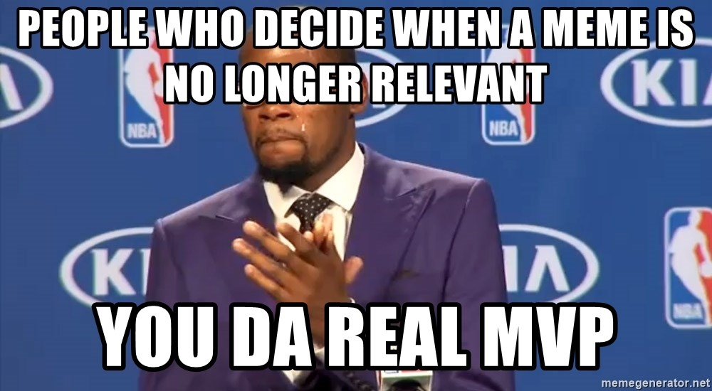 KD you the real mvp f - PEOPLE WHO DECIDE WHEN A MEME IS NO LONGER RELEVANT YOU DA REAL MVP