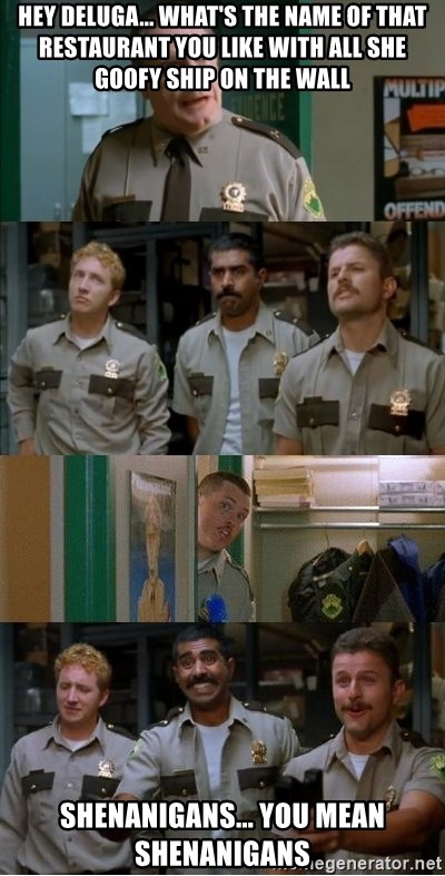 Super Troopers Shenanigans - hey deluga... what's the name of that restaurant you like with all she goofy ship on the wall shenanigans... you mean shenanigans