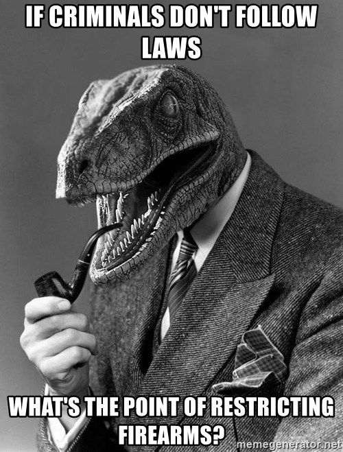 Philosoraptor - if criminals don't follow laws what's the point of restricting firearms?