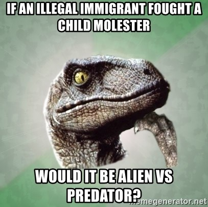 Philosoraptor - if an illegal immigrant fought a child molester would it be alien vs predator?