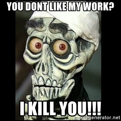 Achmed the dead terrorist - You dont like my work? i kill you!!!